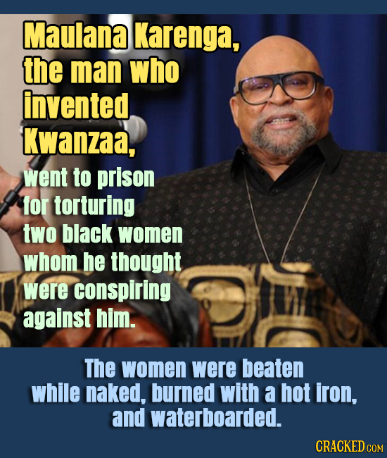 Maulana Karenga, the man who invented Kwanzaa, went to prison for torturing two black women whom he thought were conspiring against him. The women wer