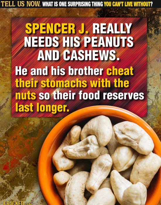 TELL US NOW. WHAT IS ONE SURPRISING THING YOU CAN'T LIVE WITHOUT? SPENCER J. REALLY NEEDS HIS PEANUTS AND CASHEWS. He and his brother cheat their stom