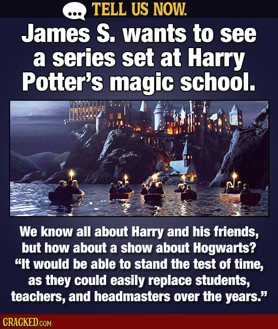 TELL US NOW. James S. wants to see a series set at Harry Potter's magic school. We know all about Harry and his friends, but how about a show about Ho