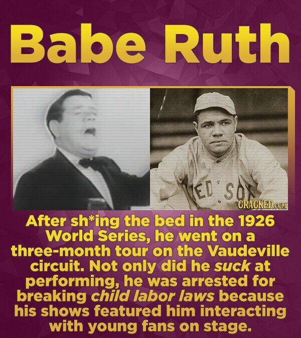 Babe Ruth ED'S After sh*ing the bed in the 1926 World Series, he went on a hree-month tour on the Vaudeville circuit. Not only did he suck at performi