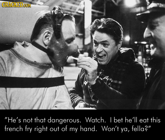 CRACKED He's not that dangerous. Watch. bet he'll eat this french fry right out of my hand. Won't fella? ya,
