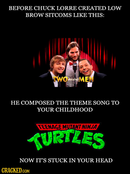 BEFORE CHUCK LORRE CREATED LOW BROW SITCOMS LIKE THIS: AWOdaalfMEN anDahalf HE COMPOSED THE THEME SONG TO YOUR CHILDHOOD TURTLES TEENAGE MUTANT NINJA