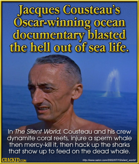 Jacques Cousteau's Oscar-winning ocean documentary blasted the hell out of sea life. In The Silent World, Cousteau and his crew dynamite coral reefs,