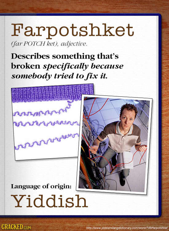 Farpotshket (far POTCH ket), adjective. Describes something that's broken specifically because somebody tried to fixx it. Language of origin: Yiddish