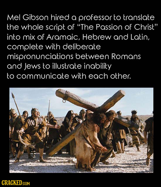 Mel Gibson hired a professor to translate the whole script of The Passion of Christ into mix of Aramaic, Hebrew and Latin, complete with deliberate