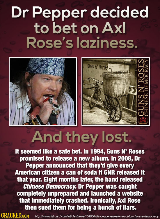 Dr Pepper decided to bet on Axl Rose's laziness. GUNS N' ROse ROSES N' DEMOCRACY GUNS GNR CHINESE And they lost. It seemed like a safe bet. In 1994, G