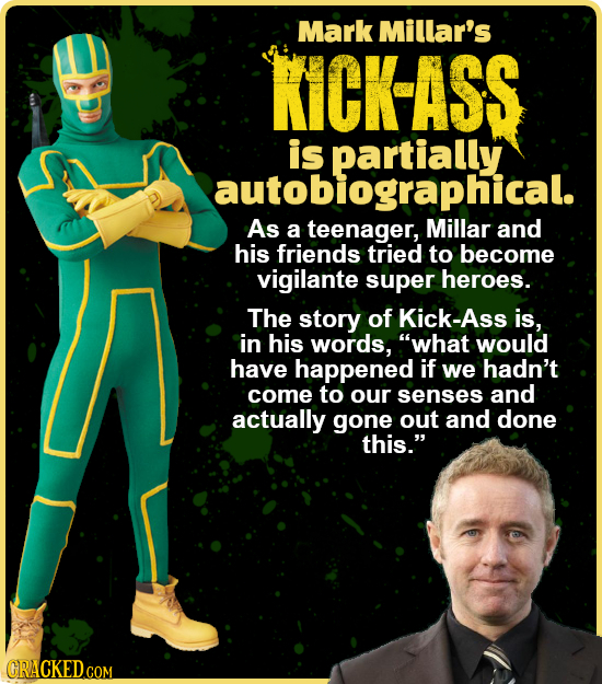 Mark Millar's KICK-ASS is autobiographical. As a teenager, Millar and his friends tried to become vigilante super heroes. The story of Kick-Ass is, in