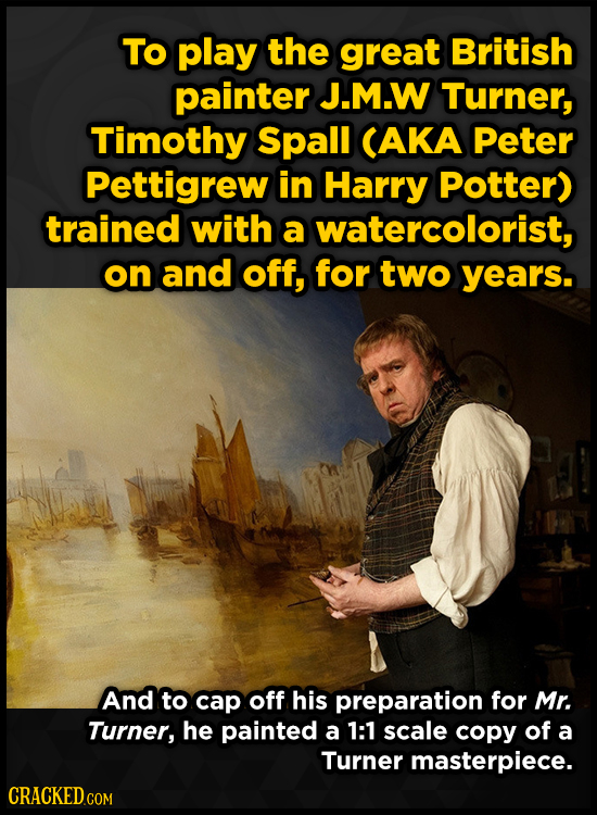 To play the great British painter J.M.W Turner, Timothy Spall CAKA Peter Pettigrew in Harry Potter) trained with a watercolorist, on and off, for two