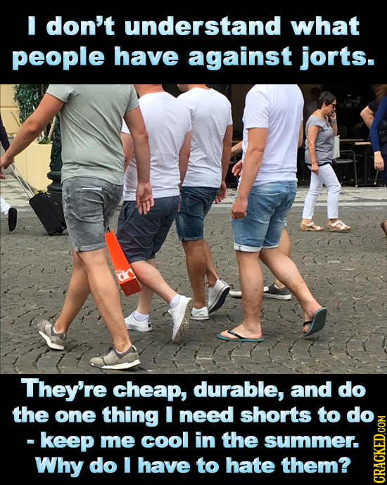 I don't understand what people have against jorts. They're cheap, durable, and do the one thing need shorts to do keep me cool in the summer. Why do I