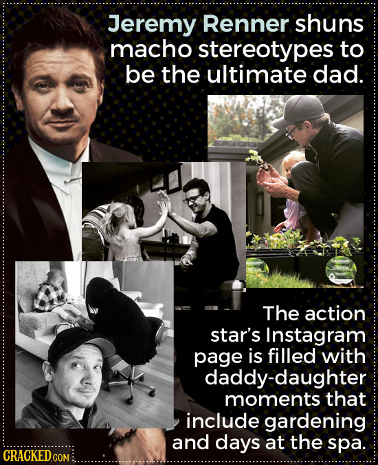 Jeremy Renner shuns macho stereotypes to be the ultimate dad. The action star's Instagram page is filled with daddy-daughter moments that include gard