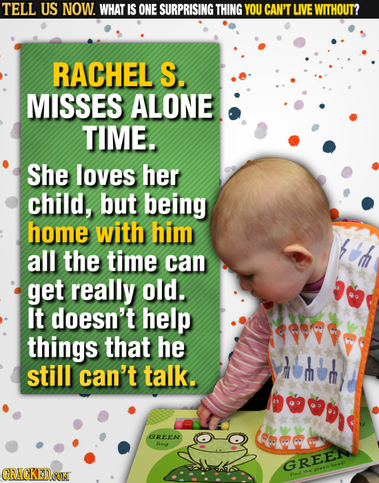 TELL US NOW. WHAT IS ONE SURPRISING THING YOU CAN'T LIVE WITHOUT? RACHEL S. MISSES ALONE TIME. She loves her child, but being home with him ad all the