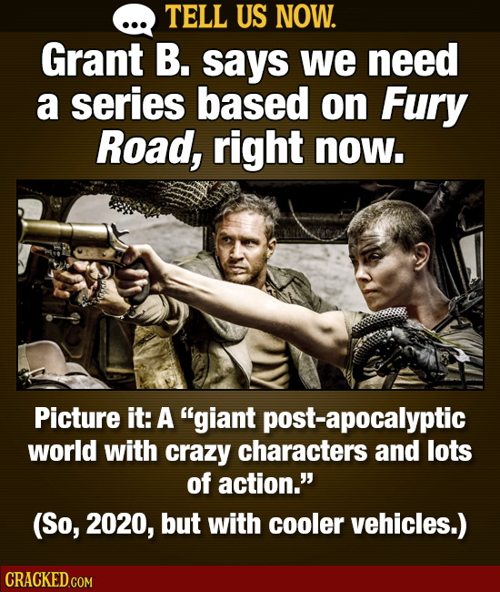 TELL US NOW. Grant B. says we need a series based on Fury Road, right now. Picture it: A giant post-apocalyptic world with crazy characters and lots