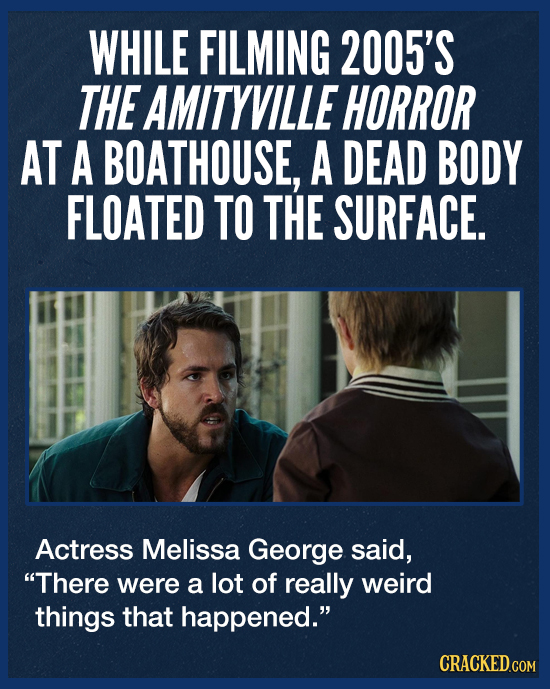 WHILE FILMING 2005'S THE AMITYVILLE HORROR AT A BOATHOUSE, A DEAD BODY FLOATED TO THE SURFACE. Actress Melissa George said, There were a lot of reall