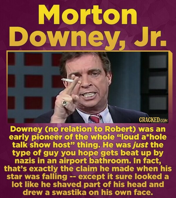 Morton Downey, Jr. CRACKED COM Downey (no relation to Robert) was an early pioneer of the whole loud a **hole talk show host thing. He was just the