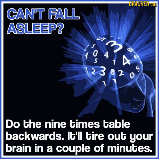 CRACKEDCONT CAN'T FALL ASLEEP? in 1 4 5 D 1 23820 2 2 Do the nine times table backwards. lt'll tire out your brain in a couple of minutes.