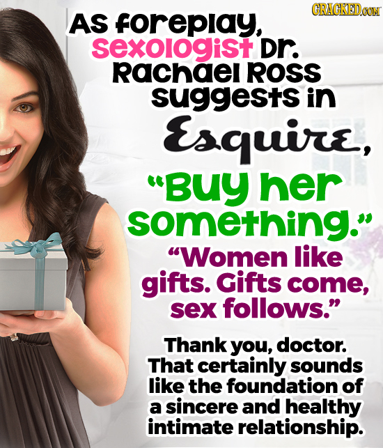 CRACKEDOON AS forepiay, sexologist Dr. rRachael ROSS suggests in Esquire, Buy her something. Women like gifts. Gifts come, sex follows. Thank you,