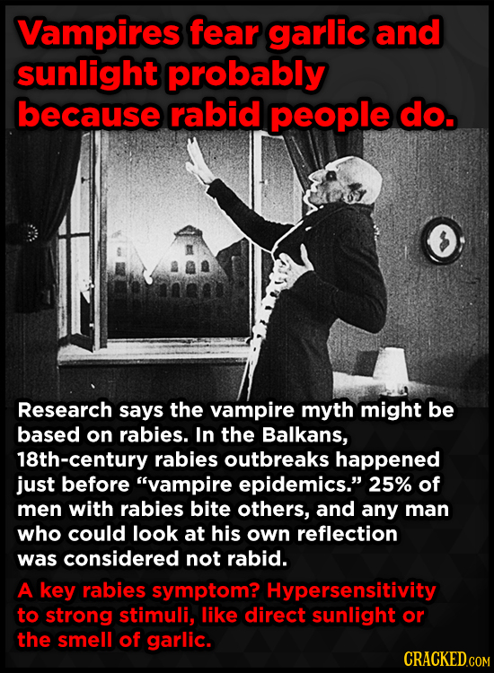 Vampires fear garlic and sunlight probably because rabid people do. Research says the vampire myth might be based on rabies. In the Balkans, 18th-cent