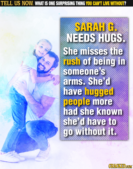 TELL US NOW. WHAT IS ONE SURPRISING THING YOU CAN'T LIVE WITHOUT? SARAH G. NEEDS HUGS. She misses the rush of being in someone's arms. She'd have hugg