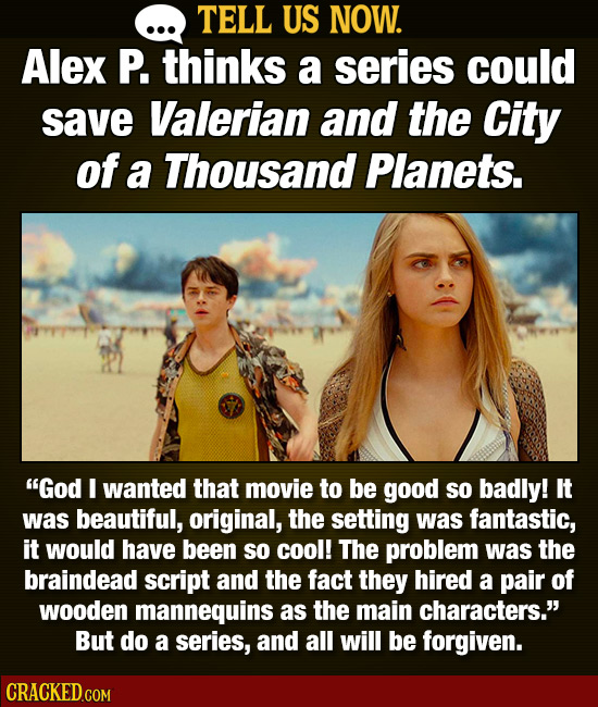 TELL US NOW. Alex P. thinks a series could save Valerian and the City of a Thousand Planets. God I wanted that movie to be good so badly! It was beau