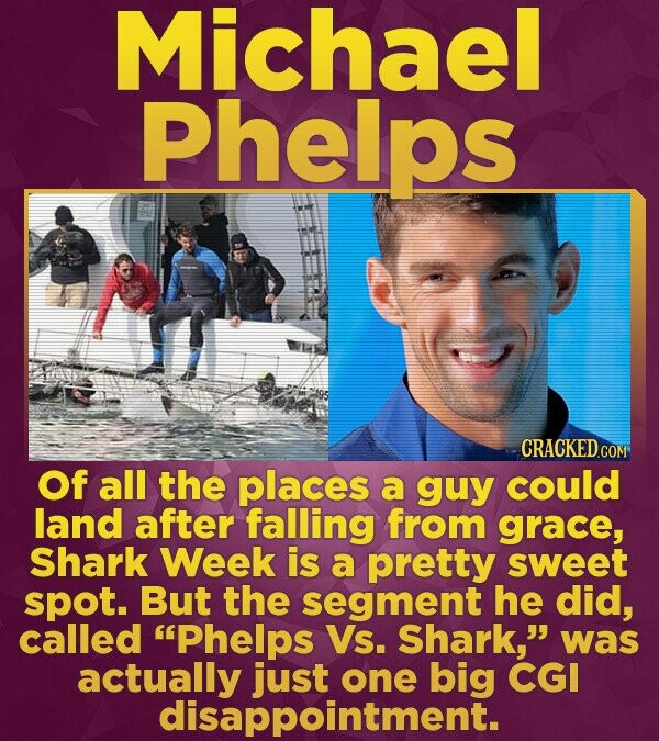 Michael Phelps CRACKED COM Of all the places a guy could land after falling from grace, Shark Week is a pretty sweet spot. But the segment he did, cal