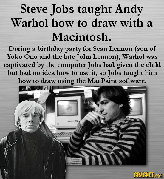 Steve Jobs taught Andy Warhol how to draw with a Macintosh. During of a birthday party for Sean Lennon (son Yoko Ono and the late John Lennon), Warhol