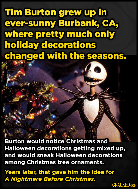 Tim Burton grew up in ever-sunny Burbank, CA, where pretty much only holiday decorations changed with the seasons. Burton would notice Christmas and H