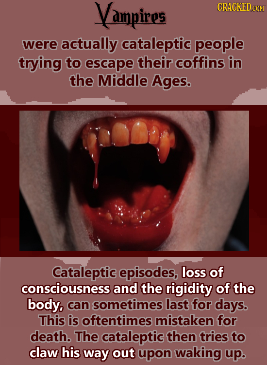 Vampires CRACKED COM were actually cataleptic people trying to escape their coffins in the Middle Ages. Cataleptic episodes, loss of consciousness and