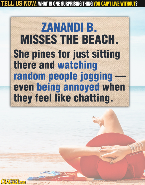 TELL US NOW. WHAT IS ONE SURPRISING THING YOU CAN'T LIVE WITHOUT? ZANANDI B. MISSES THE BEACH. She pines for just sitting there and watching random pe