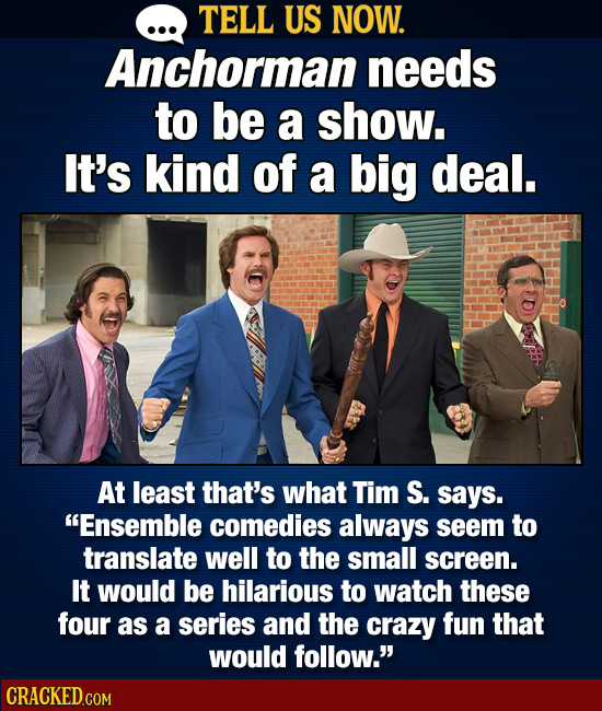 TELL US NOW. Anchorman needs to be a show. It's kind of a big deal. At least that's what Tim S. says. Ensemble comedies always seem to translate well