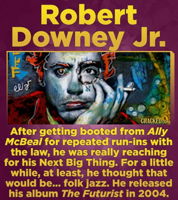 Robert Downey Jr. 1E 0 CRACKEDC After getting booted from Ally McBeal for repeated run-ins with the law, he was really reaching for his Next Big Thing