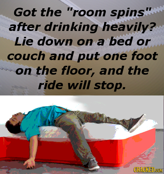 Got the room spins after drinking heavily? Lie down on a bed or COUCH and put one foot on the floor, and the ride will stop.