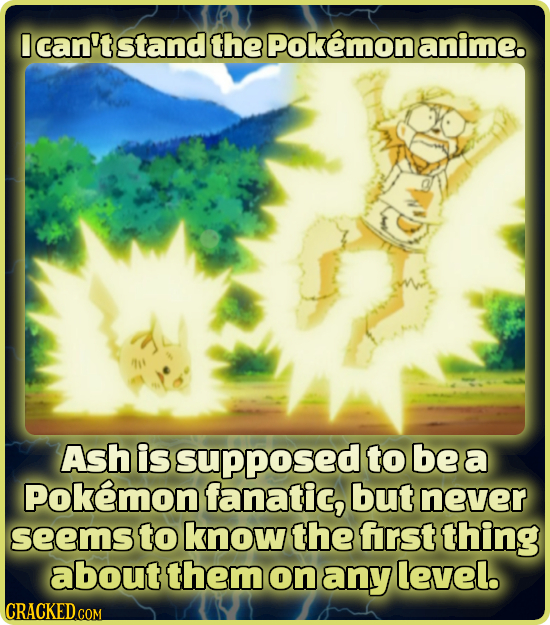 I can't stand the Pokemonanime. Ash is supposed to be a Pokemon fanatic, but never seems to know the frst thing about them on any level.