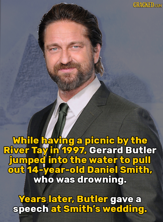 While having a picnic by the River Tay in 1997, Gerard Butler jumped into the water to pull out 14-year-old Daniel Smith, who was drowning. Years late