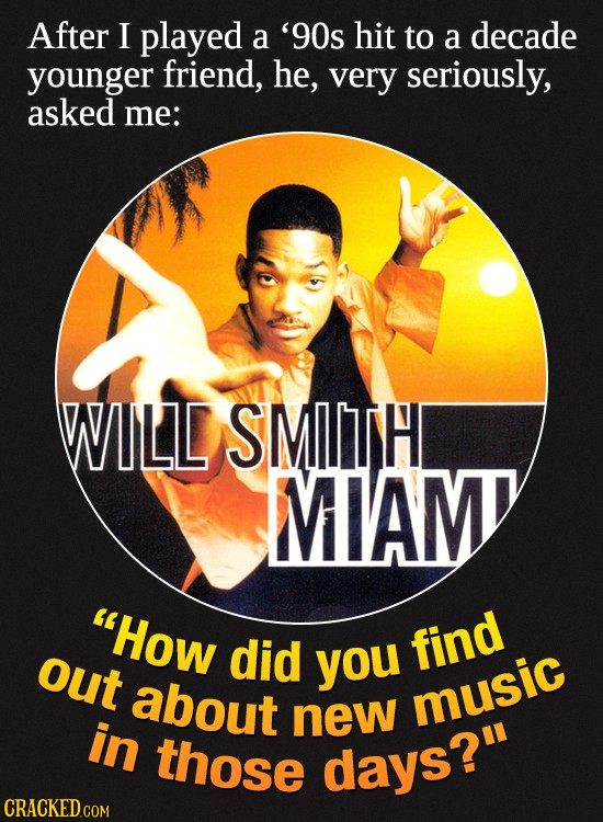 After I played a '90s hit to a decade younger friend, he, very seriously, asked me: WILD SMITH MIAM How out did you find about music in new those day