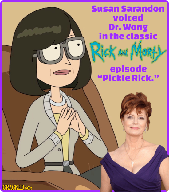 Susan Sarandon voiced Dr. Wong in the classic Rick Marts ANd episode Pickle Rick. CRACKED