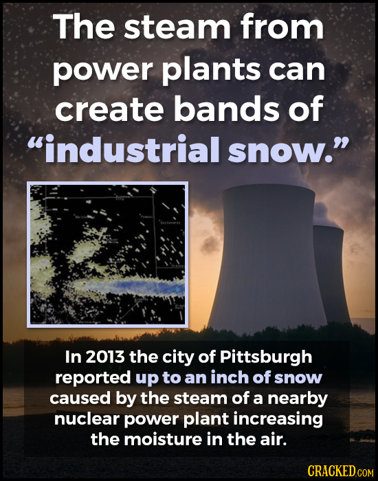 The steam from power plants can create bands of industrial snow. In 2013 the city of Pittsburgh reported up to an inch of snow caused by the steam o