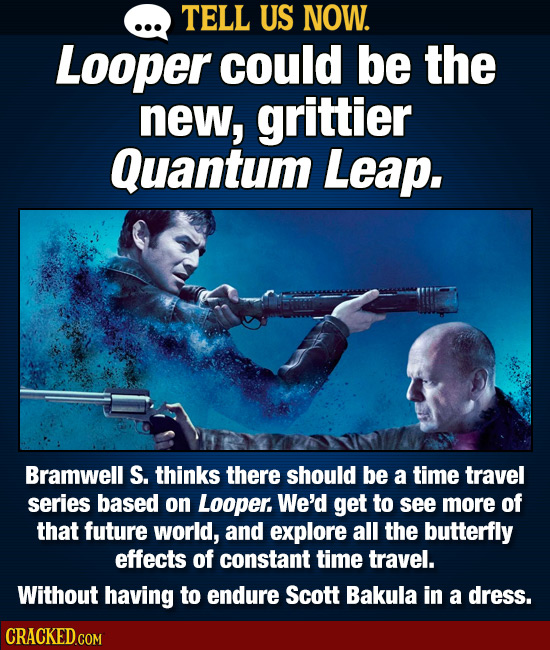 TELL US NOW. Looper could be the new, grittier Quantum Leap. Bramwell S. thinks there should be a time travel series based on Looper. We'd get to see