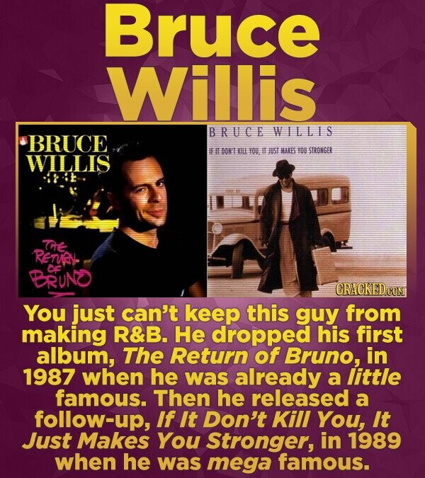 Bruce Willis B RUCE WILLLS BRUCE DONT KHE YOU I JUST MreS TO STROKGER WILLIS Te Rentnv BRUND CRACKEDCON You just can't keep this guy from making R&B.