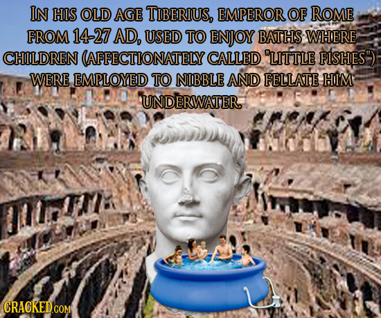 IN HIS OLD AGE TIBERIUS, EMPEROR OF ROME FROM 14-27 AD, USED TO ENJOY BATHS WHERE CHILDREN (AFFECTIONATELY CALLED LITTLE FISHES WERE EMPLOYED TO NIB