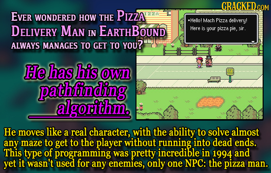 CRACKED.COM EVer PIZZA WONDERED IZZA HOW THE Hello! Mach Pizza delivery! DELIVERY Man EARTHBOUND Here is your pizza pie, sir. IN ALWAYS MANAGES TO GET