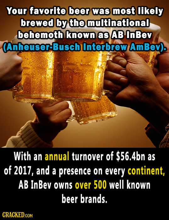 Your favorite beer was most likely brewed by the multinational behemoth known as AB InBev (Anheuser-Busch Interbrew AmBev). With an annual turnover of