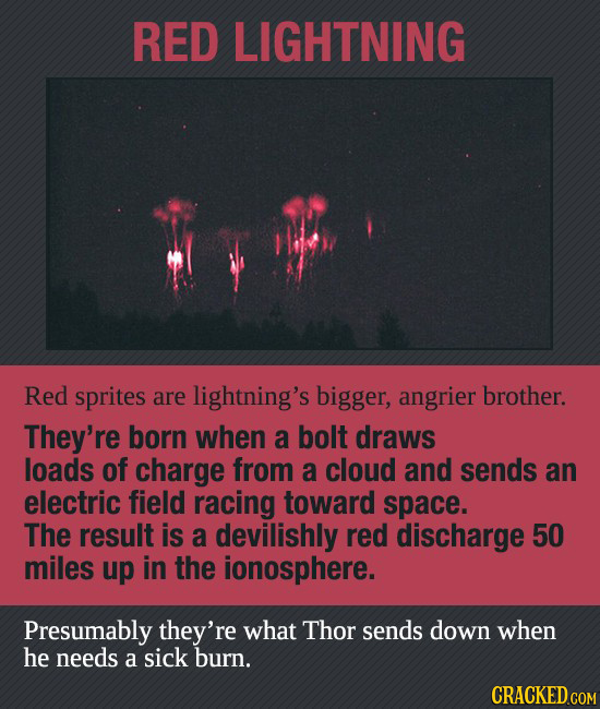 RED LIGHTNING Red sprites are lightning's bigger, angrier brother. They're born when a bolt draws loads of charge from a cloud and sends an electric f