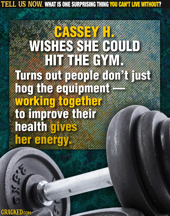 TELL US NOW. WHAT IS ONE SURPRISING THING YOU CAN'T LIVE WITHOUT? CASSEY H. WISHES SHE COULD HIT THE GYM. Turns out people don't just hog the equipmen