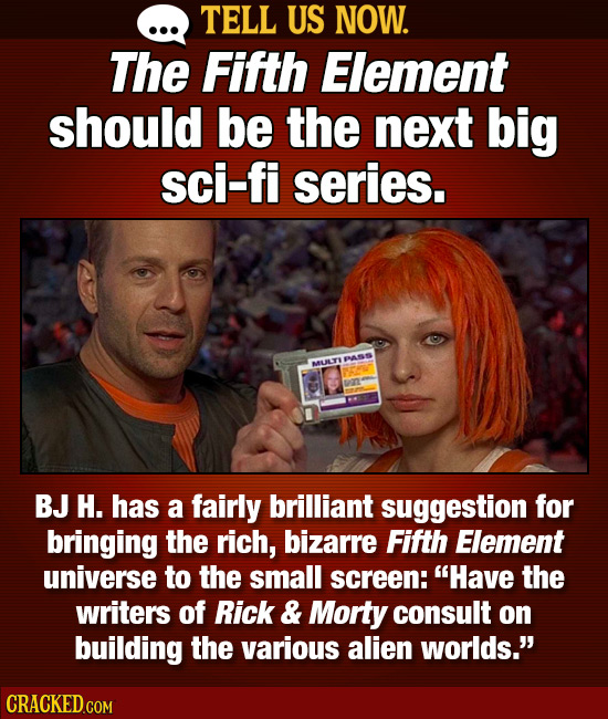 TELL US NOW. The Fifth Element should be the next big sci-fi series. EASS MULY BJ H. has a fairly brilliant suggestion for bringing the rich, bizarre