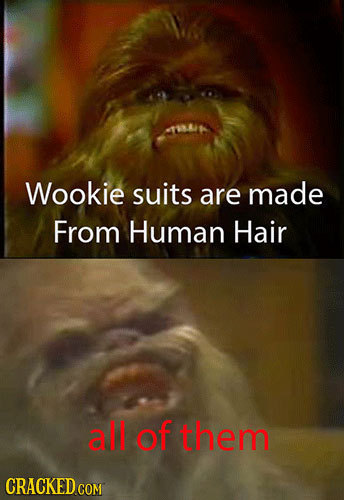 Wookie suits are made From Human Hair all of them