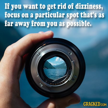 If you want to get rid of dizziness, focus on a particular spot that's as far away from you as possible. nan CRACKED.COM