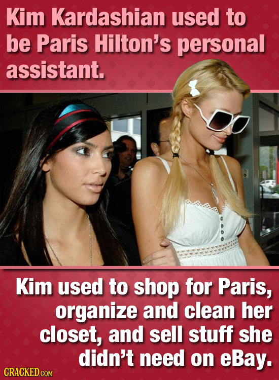 Kim Kardashian used to be Paris Hilton's personal assistant. Kim used to shop for Paris, organize and clean her closet, and sell stuff she didn't need