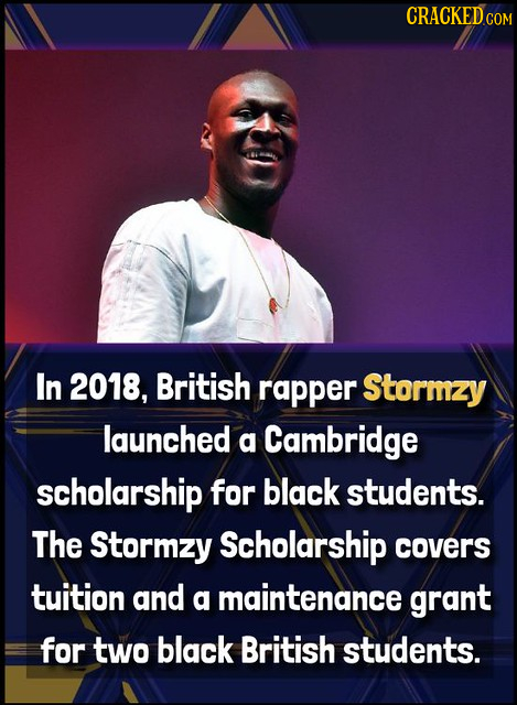 CRACKED In 2018, British rapper Stormzy launched a Cambridge scholarship for black students. The Stormzy Scholarship covers tuition and a maintenance