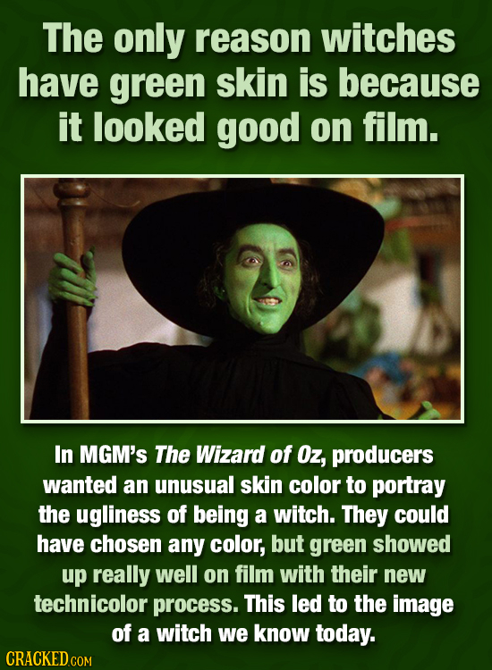 The only reason witches have green skin is because it looked good on film. In MGM's The Wizard of Oz, producers wanted an unusual skin color to portra