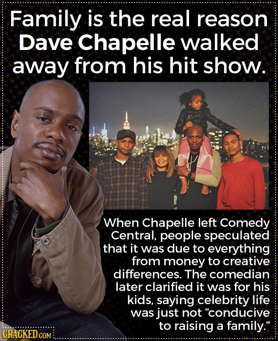 Family is the real reason Dave Chapelle walked away from his hit show. When Chapelle left Comedy Central, people speculated that it was due to everyth